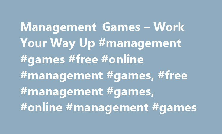 Management Games – Work Your Way Up #management #games #free #online #management #games, #free #management #games, #online #management #games http://reply.nef2.com/management-games-work-your-way-up-management-games-free-online-management-games-free-management-games-online-management-games/  Management Games Are You Management Material? Do you have a brain for business? Then these challenging, multi-level management games and business games might be for you. You will have to navigate the…