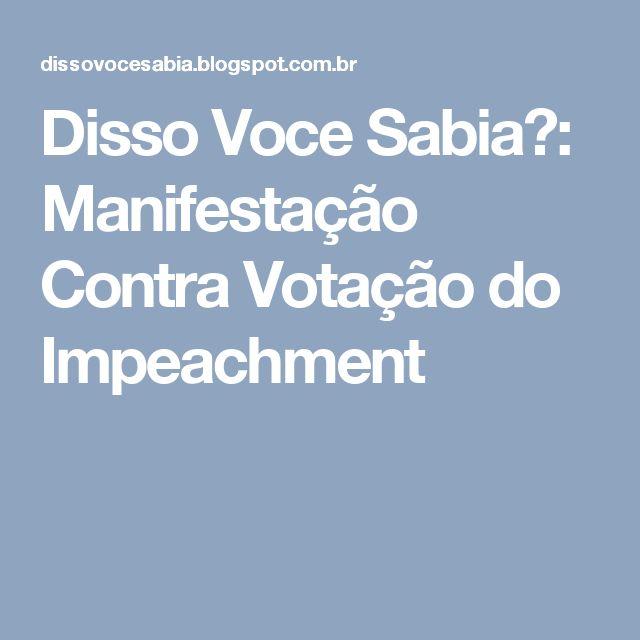 Disso Voce Sabia?: Manifestação Contra Votação do Impeachment