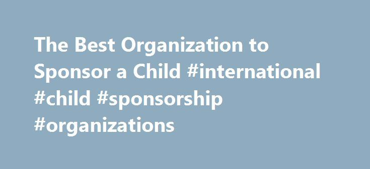 The Best Organization to Sponsor a Child #international #child #sponsorship #organizations http://tampa.remmont.com/the-best-organization-to-sponsor-a-child-international-child-sponsorship-organizations/  # The Best Organization to Sponsor a Child Sponsoring a child may be a rewarding experience. Related Articles According to GuideStar, an information service for nonprofit organizations, more than 85,000 children's charities exist in the U.S. and among these, hundreds of organizations give…