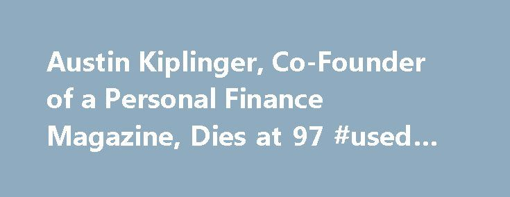 Austin Kiplinger, Co-Founder of a Personal Finance Magazine, Dies at 97 #used #car #finance http://finance.remmont.com/austin-kiplinger-co-founder-of-a-personal-finance-magazine-dies-at-97-used-car-finance/  #kiplinger personal finance # The New York Times Austin Kiplinger, Co-Founder of a Personal Finance Magazine, Dies at 97 November 23, 2015 Austin H. Kiplinger, who with his father started what is now Kiplinger's Personal Finance magazine and expanded the family's financial publishing…