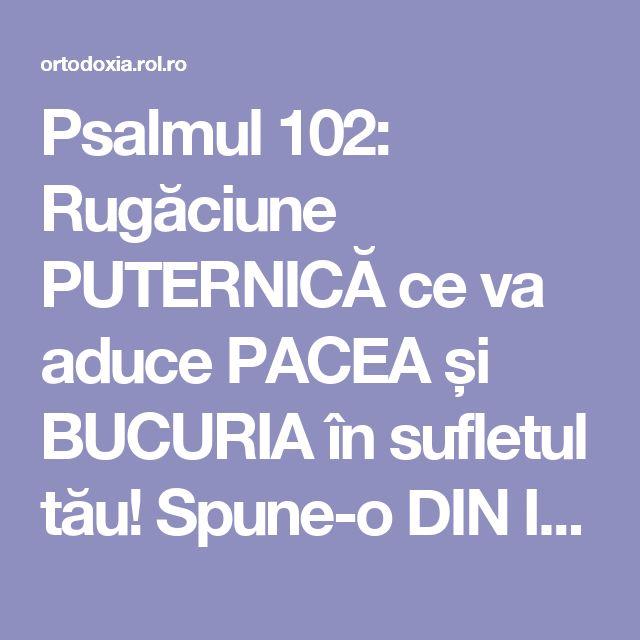 Psalmul 102: Rugăciune PUTERNICĂ ce va aduce PACEA și BUCURIA în sufletul tău! Spune-o DIN INIMĂ!!!   ROL.ro