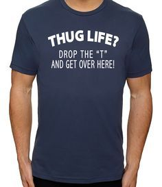 """Thug Life Drop the """"T"""" Funny T Shirt Hug Life Cool T Shirts for Men Funny Graphic Tees for Women Funny Quote Shirts Geeky Shirts by CleverFoxApparel on Etsy https://www.etsy.com/listing/230247414/thug-life-drop-the-t-funny-t-shirt-hug"""