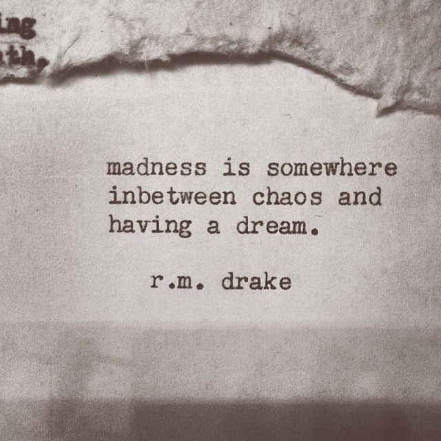 Madness is somewhere in between chaos and having a dream // R.M. Drake *