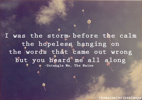 """I was the storm before the calm, the hopeless hanging on, the words that came out wrong.  But you heard me all along..."" - Untangle Me, The Maine"