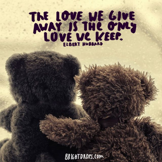 """The love we give away is the only love we keep."" ~ Elbert Hubbard"