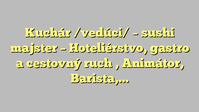 Kuchár /vedúci/ - sushi majster - Hoteliérstvo, gastro a cestovný ruch , Animátor, Barista, Barman,...