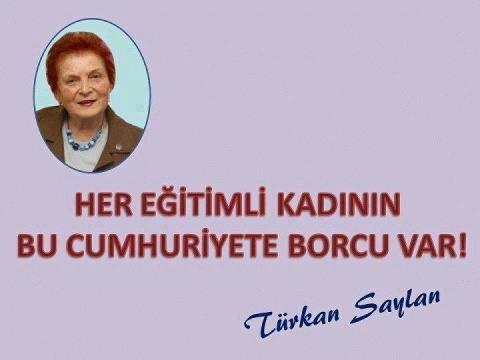 Her Eğitimli Kadının Bu Cumhuriyete Borcu Vardır ! (Türkan SAYLAN).