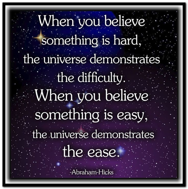 When you believe something is hard, the Universe demonstrates the difficulty…