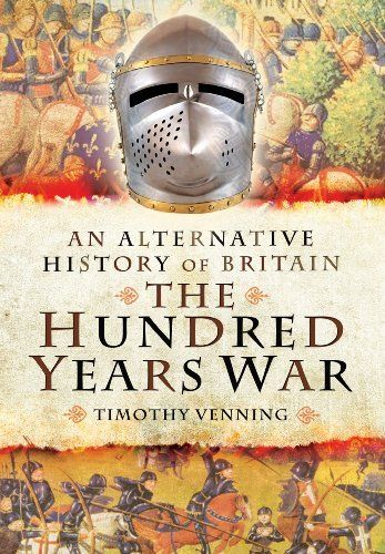 An Alternative History of Britain: The Hundred Years War by Timothy Venning,