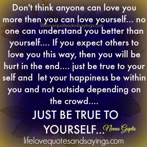 Don't think anyone can love you more then you can love yourself… no one can understand you better than yourself…. If you expect others to love you this way, then you will be hurt in the end…. just be true to your self and let your happiness be within you and not outside …