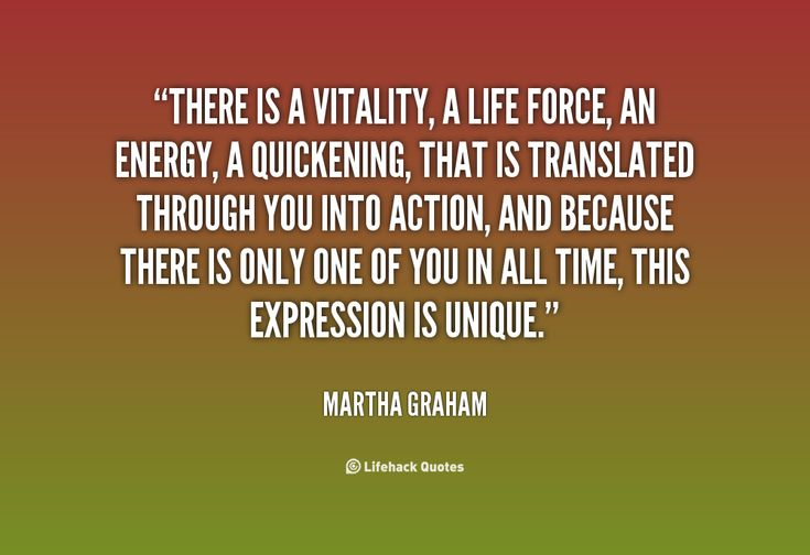 There is a vitality, a life force, an energy, a quickening, that is translated through you into action, and because there is only one of you in all time, this expression is unique. And if you block it, it will never exist through any other medium and will be lost -Martha Graham www.brunomedicina.com