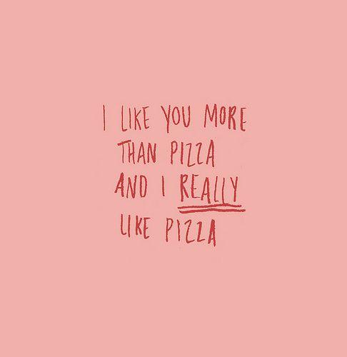 i like you more than pizza and i really like pizza
