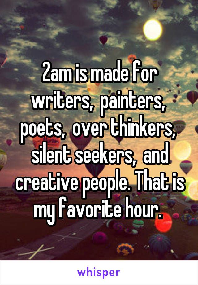 2am is made for writers,  painters,  poets,  over thinkers,  silent seekers,  and creative people. That is my favorite hour.