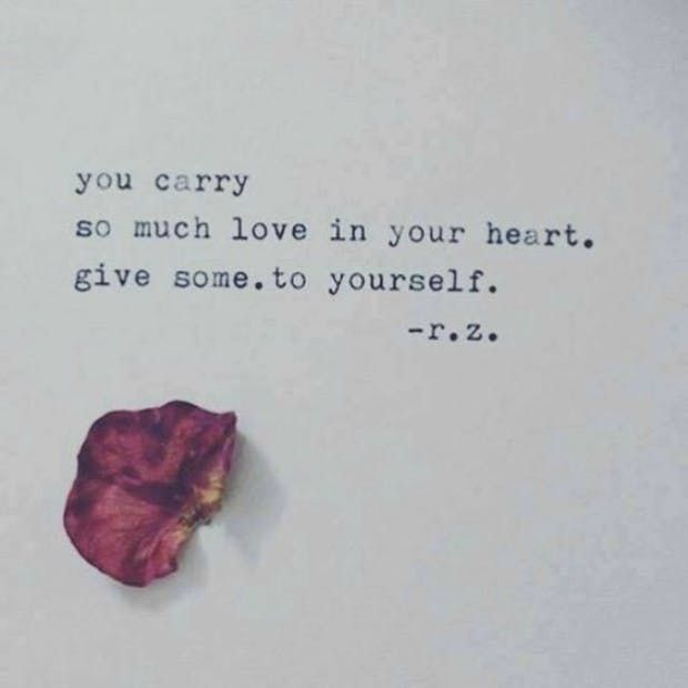 You carry so much love in your heart. Give some. To yourself. — R.Z.