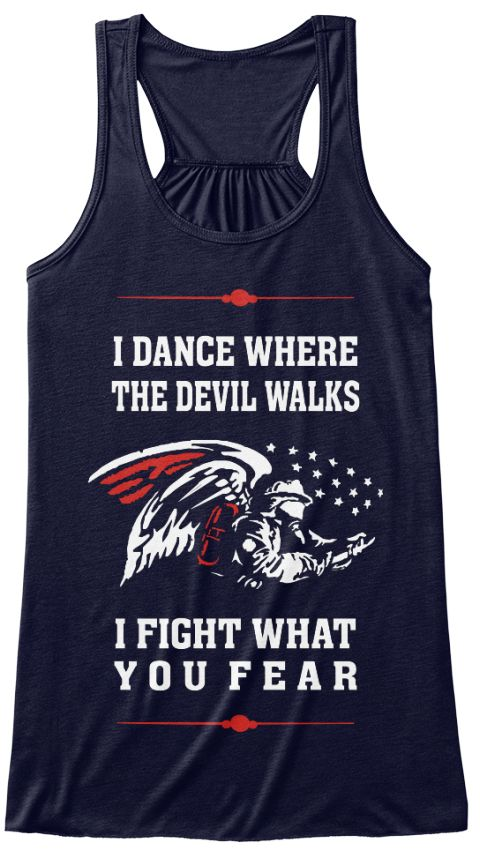 I DANCE WHERE THE DEVIL WALKS - TANK TOPS AND WOMEN'S T-SHIRTS Firefighter Tank Tops. Get this I Dance Where The Devil Walks, I Fight What You Fear Tank Top and show that you are the one of our Heroes or you love the one of our Heroes. Support Firefighters because Firefighters save more than homes. They save hearts, memories and dreams.