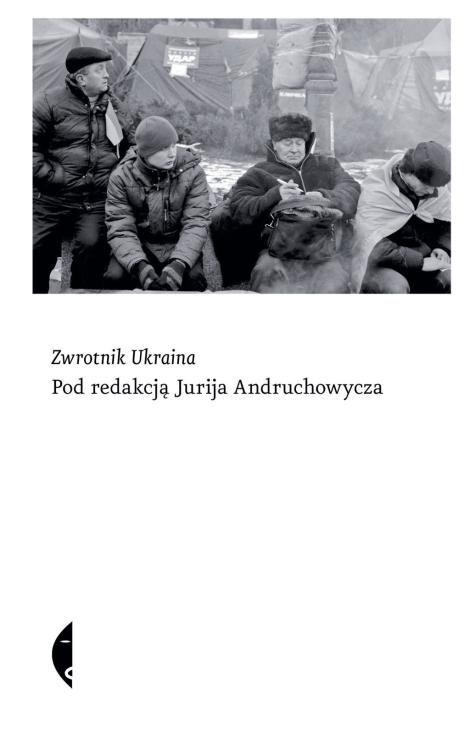 Zwrotnik Ukraina / pod red. Jurija Andruchowycza ; [Jurij Andruchowycz et al. ; the Pol. transl. Hanna Jankowska et al.]. -- Wołowiec :  Wydawnictwo Czarne,  2014.