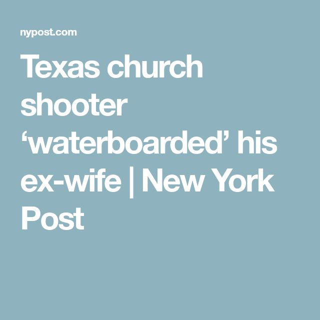 Texas church shooter 'waterboarded' his ex-wife | New York Post
