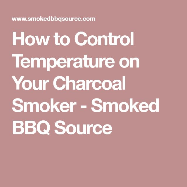 How to Control Temperature on Your Charcoal Smoker - Smoked BBQ Source