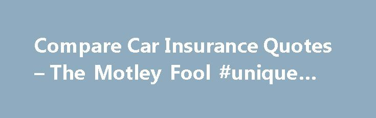 Compare Car Insurance Quotes – The Motley Fool #unique #cars http://car.remmont.com/compare-car-insurance-quotes-the-motley-fool-unique-cars/  #compare car insurance # Lots of things can affect your rates. Shop around and compare. Feb 9, 2014 at 8:15PM Whether you're in the market for your first car — and your first insurance policy — or you've been insured for years and are considering a change, trying to compare auto insurance quotes can be […]The post Compare Car Insurance Quotes – The…
