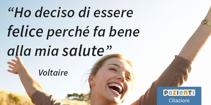 """""""Ho deciso di essere felice perché fa bene alla mia salute"""" (Voltaire)"""