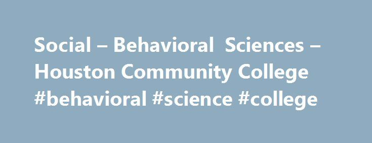 Social – Behavioral Sciences – Houston Community College #behavioral #science #college http://jamaica.remmont.com/social-behavioral-sciences-houston-community-college-behavioral-science-college/  # Social Behavioral Sciences About the Program Area Start here, go anywhere with solid academic programs for college transfer. HCC's Social Behavioral Sciences Programs offer students the chance to develop careers in Anthropology, Economics, Geography, Government, Psychology and Sociology, all…