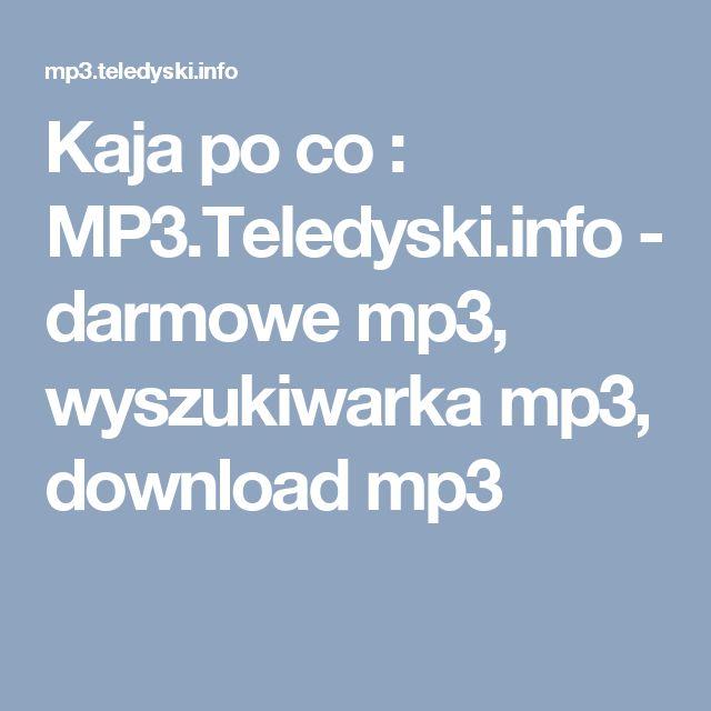 Kaja po co : MP3.Teledyski.info - darmowe mp3, wyszukiwarka mp3, download mp3