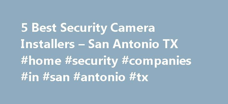 5 Best Security Camera Installers – San Antonio TX #home #security #companies #in #san #antonio #tx http://mauritius.nef2.com/5-best-security-camera-installers-san-antonio-tx-home-security-companies-in-san-antonio-tx/  # Security Camera Installers in San Antonio, TX Things to Consider Before You Install Video Surveillance: Is this an emergency? Why do you want a video security system? How many cameras do you think you'll need? What kind of video surveillance do you want? (Check all that…