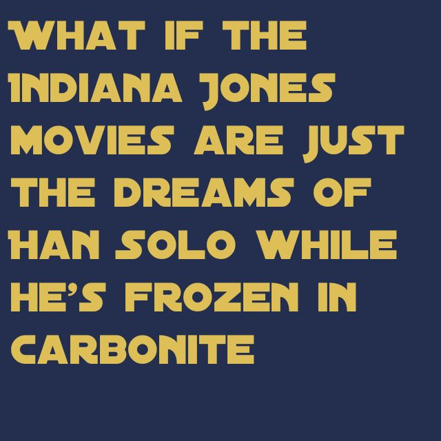 What if the Indiana Jones movies are just the dreams of Han Solo while he's frozen in carbonite......