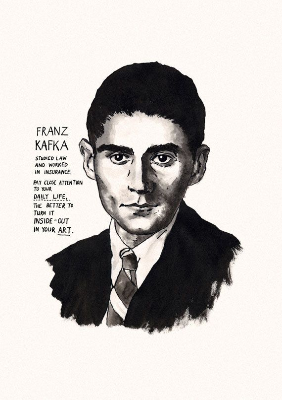 'Franz Kafka studied law and worked in insurance. Pay close attention to your daily life, the better to turn it inside-out in your art'.