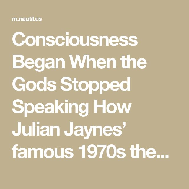 Consciousness Began When the Gods Stopped Speaking How Julian Jaynes' famous 1970s theory is faring in the neuroscience age.