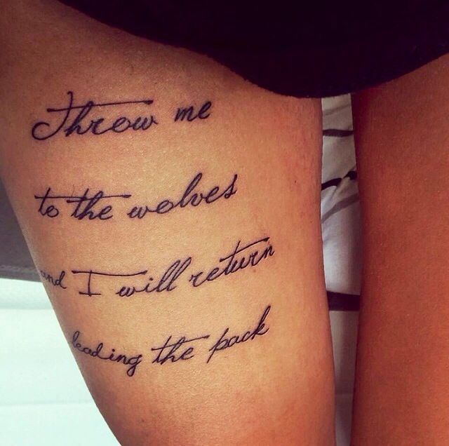 "Gorgeous upper thigh tattoo... ""Throw me to the wolves & I ..."
