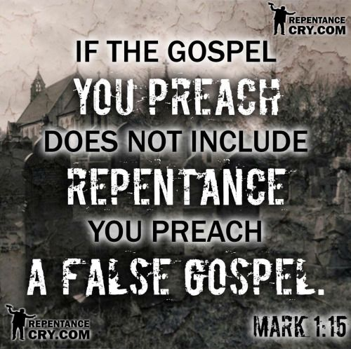 "As Christ disciples we must preach His complete Gospel; one that includes repentance of sins. Mark 1:15 (NKJV) - and saying, ""The time is fulfilled, and the kingdom of God is at hand. Repent, and believe in the gospel."""