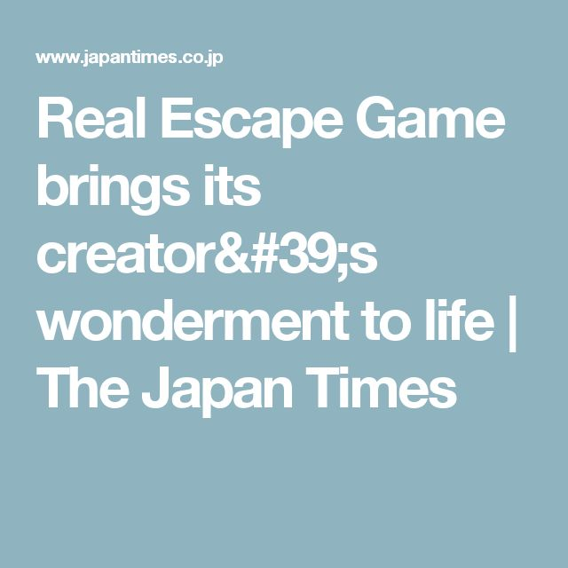 Real Escape Game brings its creator's wonderment to life | The Japan Times