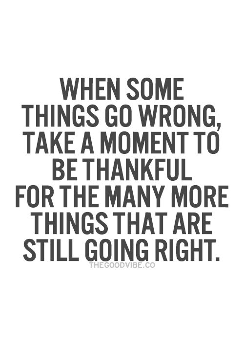 When some things go wrong, Take a moment to be thankful for the many more things that are still going right. Gratitude quote.