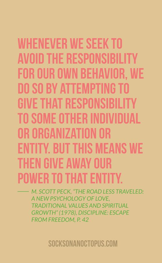 "Quote Of The Day: September 2, 2014 - Whenever we seek to avoid the responsibility for our own behavior, we do so by attempting to give that responsibility to some other individual or organization or entity. But this means we then give away our power to that entity. — M. Scott Peck, ""The Road Less Traveled: A New Psychology of Love, Traditional Values and Spiritual Growth"" (1978), Discipline: Escape From Freedom, p. 42"