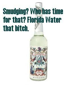 Ain't got time for Smudging? Florida Water that bitch with a quickness.  Florida Water: 1 liter cheap ass Vodka, 1 dram Lavender Essential oil. (Who doesn't want flowers in their shit?, 1 dram Orange Essential oil. (Because Oranges, that's why.), 1 dram Clove Essential oil. (Yeah, Thanksgiving up in this bitch!)  Shake the shit out if it, and sprinkle until the space feels like fuckin' home. Yeah, you made that shit, and it didn't cost $10 a tiny ass bottle. LOL Thug Witchcraft