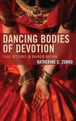 Dancing Bodies of Devotion, Fluid Gestures in Bharata Natyam by Katherine C. Zub