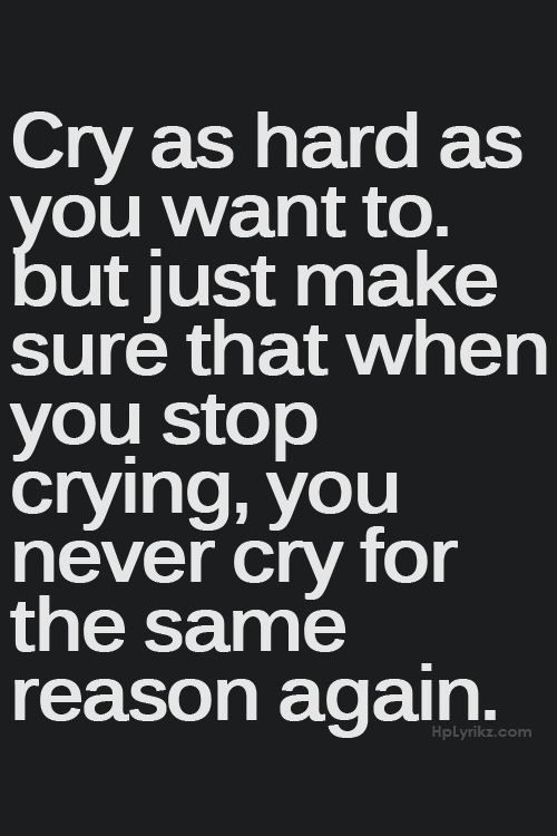 Cry as hard as you want to, but just make sure that when you stop crying, you never cry for the same reason again.