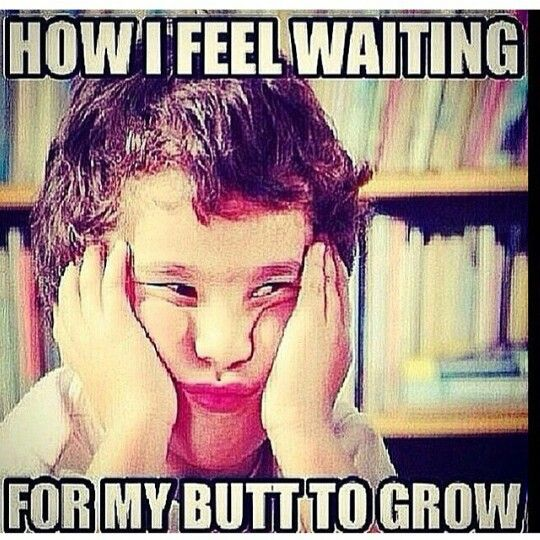 How I feel waiting for my butt to grow.  Leg day. Squats. Working out