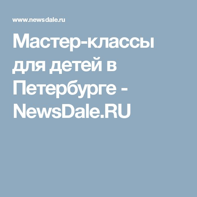 Мастер-классы для детей в Петербурге - NewsDale.RU