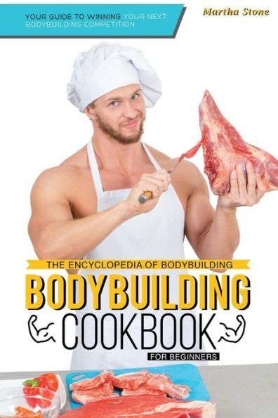 The Encyclopedia of Bodybuilding - The Bodybuilding Cookbook for Beginners: Your Guide to Winning Yo