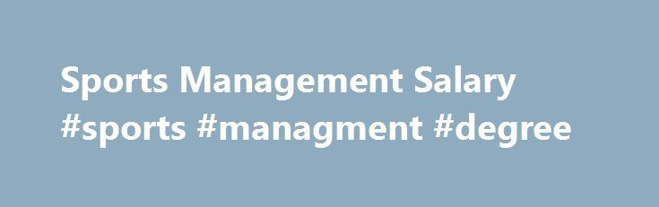 Sports Management Salary #sports #managment #degree http://new-york.remmont.com/sports-management-salary-sports-managment-degree/  # Sports Management Salary and Job Outlook Sports management can be lucrative once you ve earned your degree. Here are some salary ranges. An entry level sports management salary may be low-to-average but there is tremendous room for advancement. For example, if you choose to become a sports agent, you might find yourself looking at a lucrative bonus plan on top…