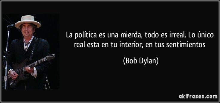 La política es una mierda, todo es irreal. Lo único real esta en tu interior, en tus sentimientos (Bob Dylan)