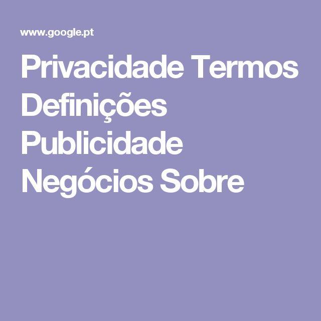Privacidade Termos Definições Publicidade Negócios Sobre