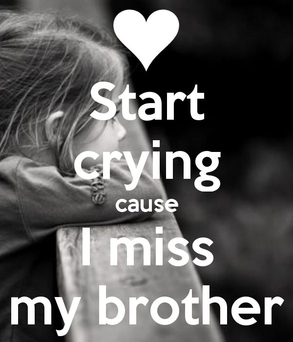 Start crying cause I miss my brother