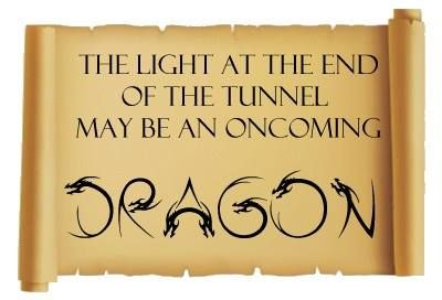 the light at the end of the tunnel may be an oncoming DRAGON... Haha