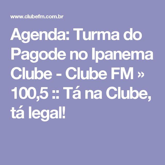 Agenda: Turma do Pagode no Ipanema Clube - Clube FM » 100,5 :: Tá na Clube, tá legal!