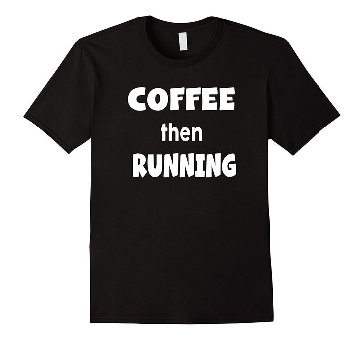 Coffee Then Running T-Shirt Coffee Shirt: Great Gift for Men runners, Women runners, runners who drink coffee, country runners t-shirts, track runner shirts.  Makes a great birthday present for coffee drinkers and runners who like funny coffee shirts and love caffeine!