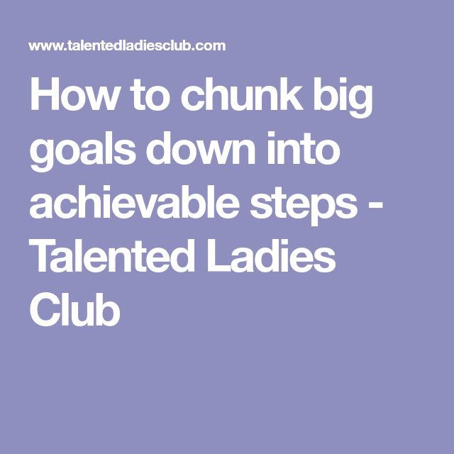 How to chunk big goals down into achievable steps - Talented Ladies Club