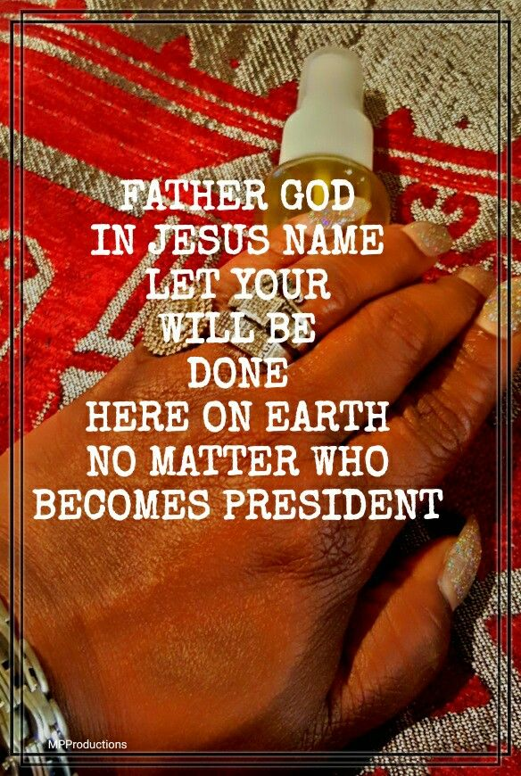 FATHER GOD LET YOUR WILL BE DONE NO MATTERS WHO'S PRESIDENT OF AMERICA